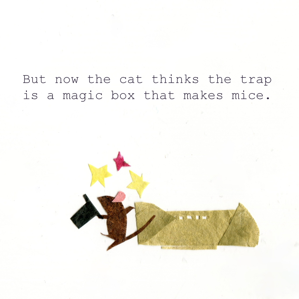 But now the cat thinks the trap is a magic box that makes mice. (Illustration of a magician mouse exiting the trap.)