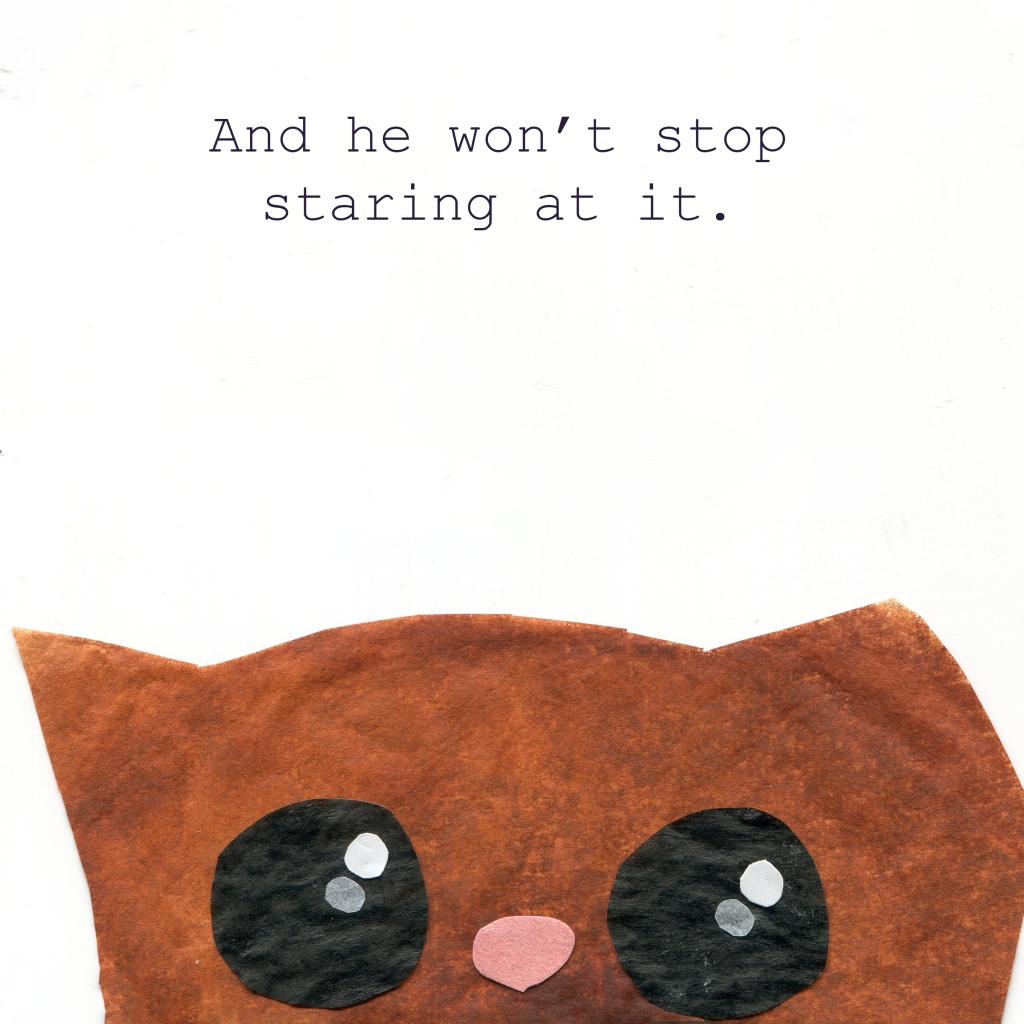 And he won't stop staring at it. (Illustration of big staring cat eyes.)