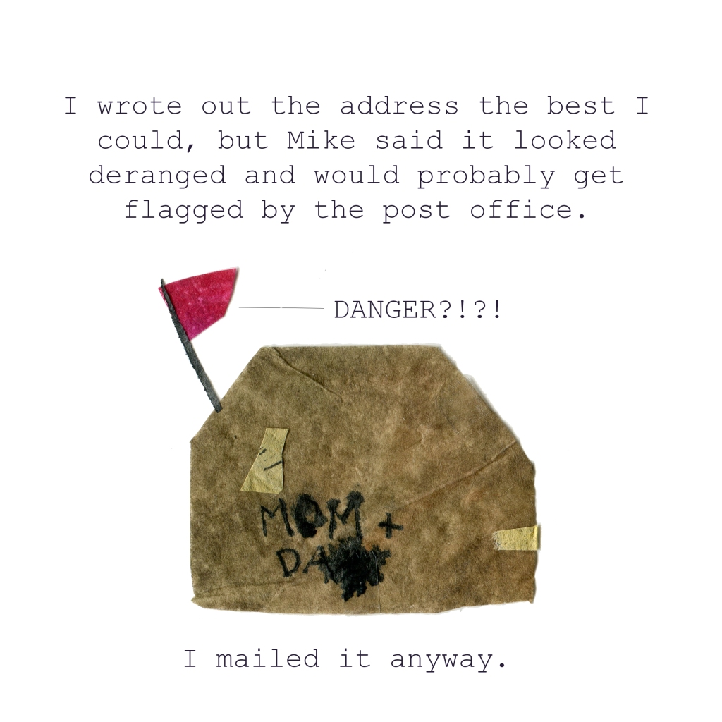 I wrote out the address the best I could, but Mike said it looked deranged and would probably get flagged byt he post office. (Illustration of the package, looking decidedly deranged.) I mailed it anyway.