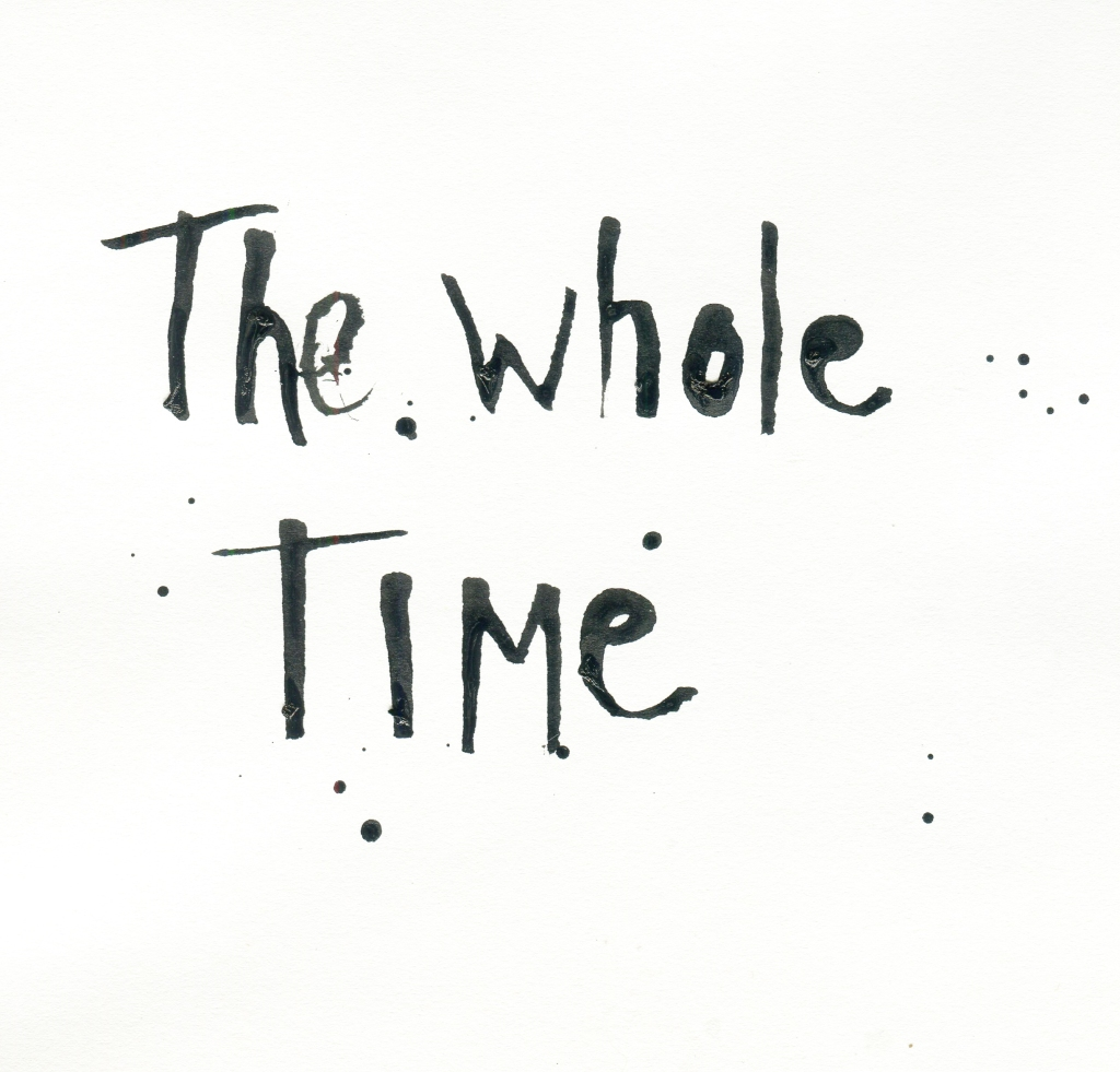 Deranged-looking hand lettering in ink that says: The Whole Time