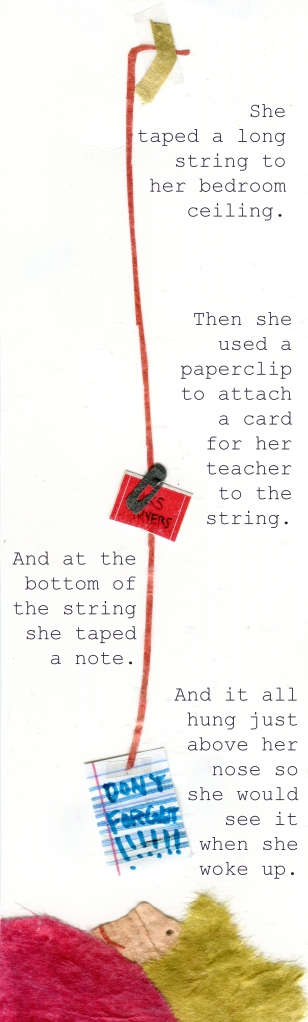 She taped a long string to her bedroom ceiling. Then she used a paperclip to attach a card for her teacher to the string. And at the bottom of the string she taped a note. And it all hung just above her nose so she would see it when she woke up.