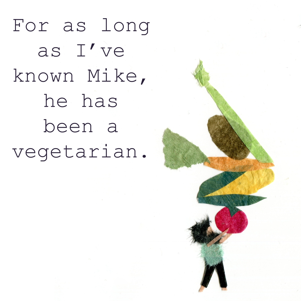 For as long as I've know Mike, he's been a vegetarian.