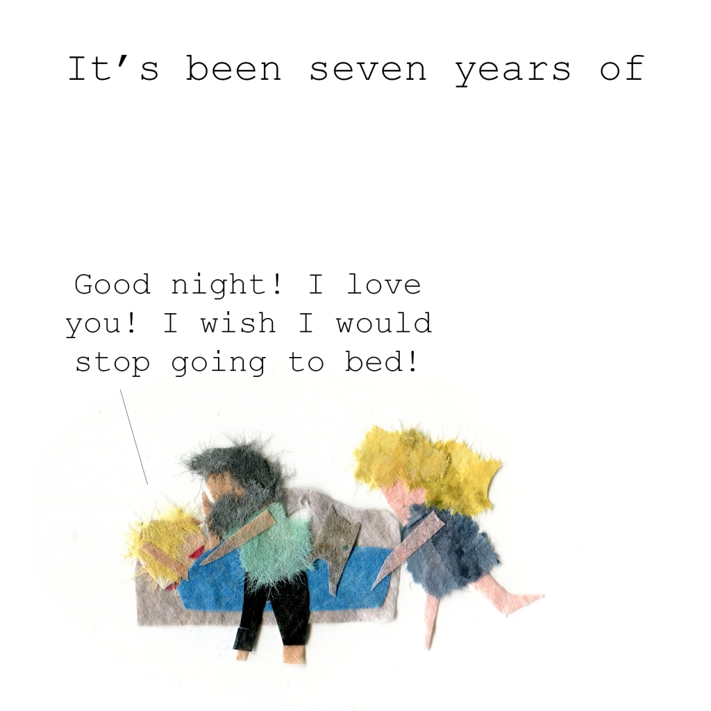 "It's been seven years of ""Good night! I love you! I wish I would stop going to bed!"""