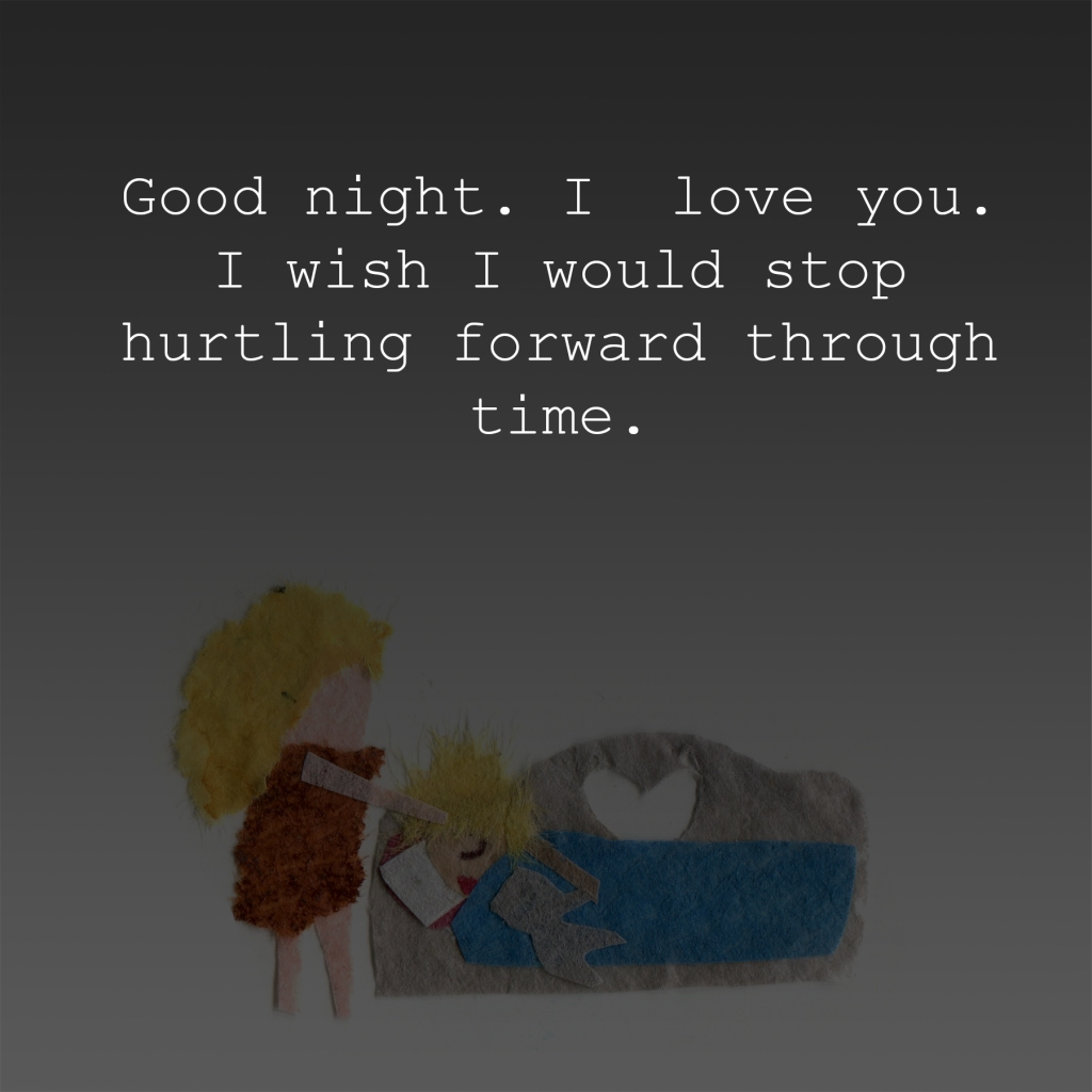 Good night. I love you. I would I would stop hurtling forward through time.