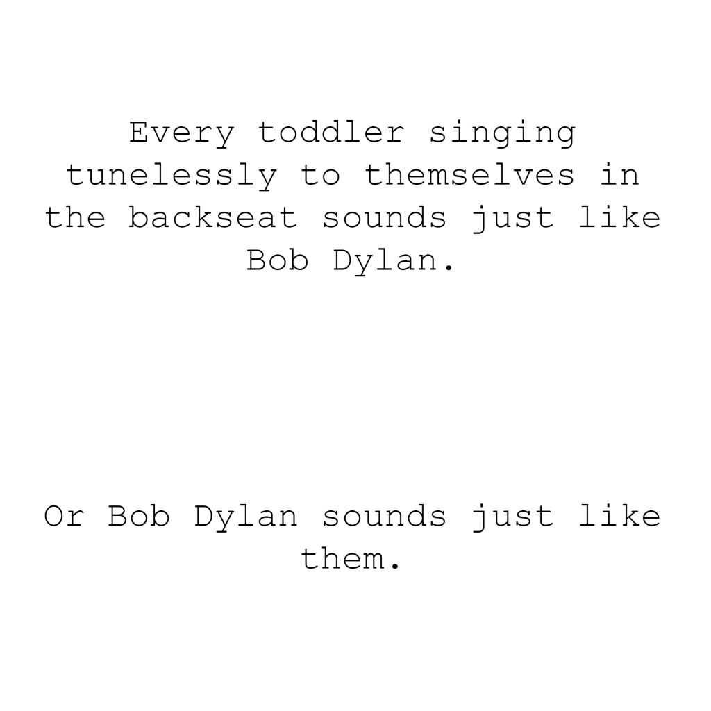 Every toddler singing tunelessly to themselves in the backseat sounds just like Bob Dylan.  Or Bob Dylan sounds just like them.