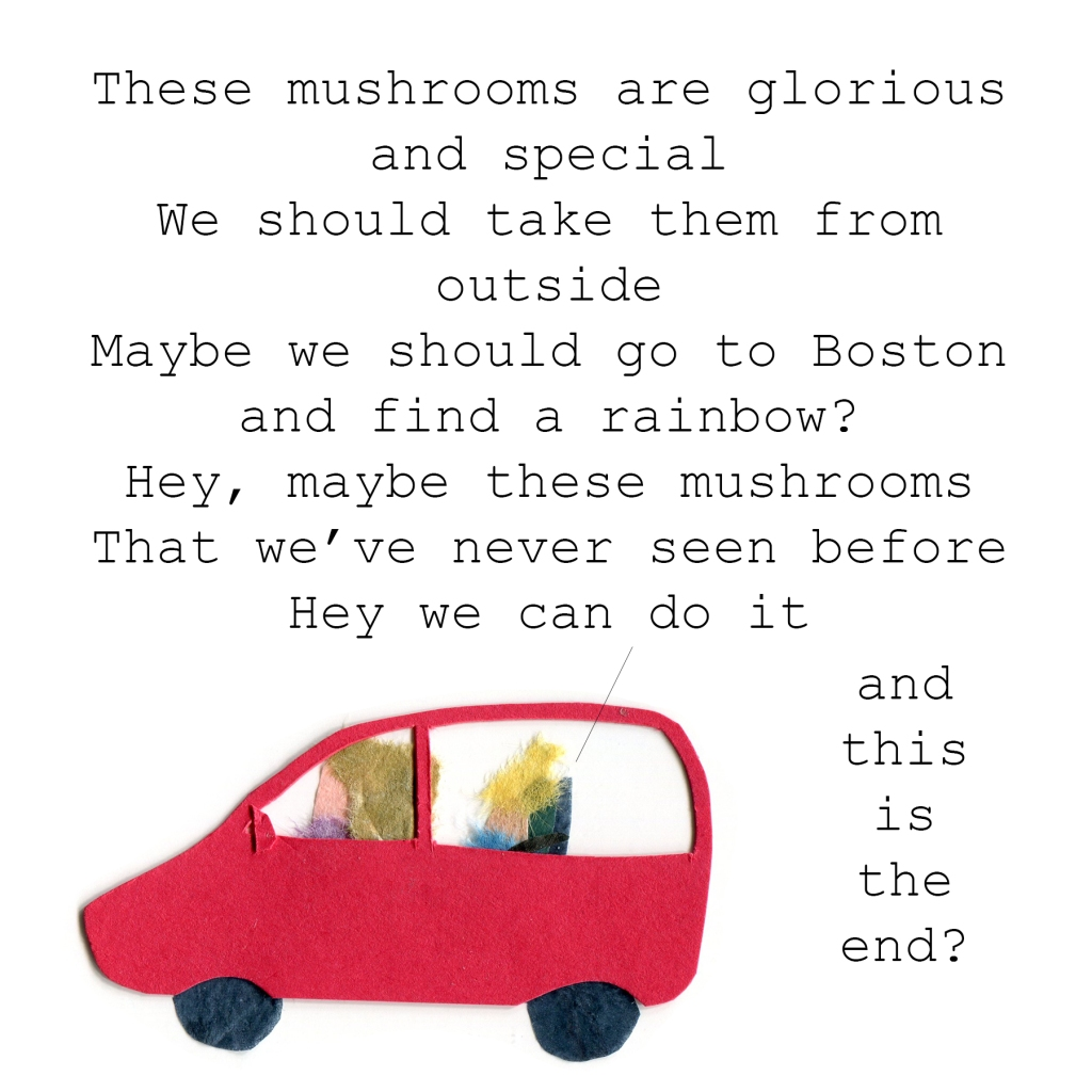 Toddler singing in the backseat: These mushrooms are glorious and special. We should take them from outside. Maybe we should go to Boston and find a rainbow? Hey, maybe these mushrooms that we've never seen before. Hey, we can do it and this is the end?