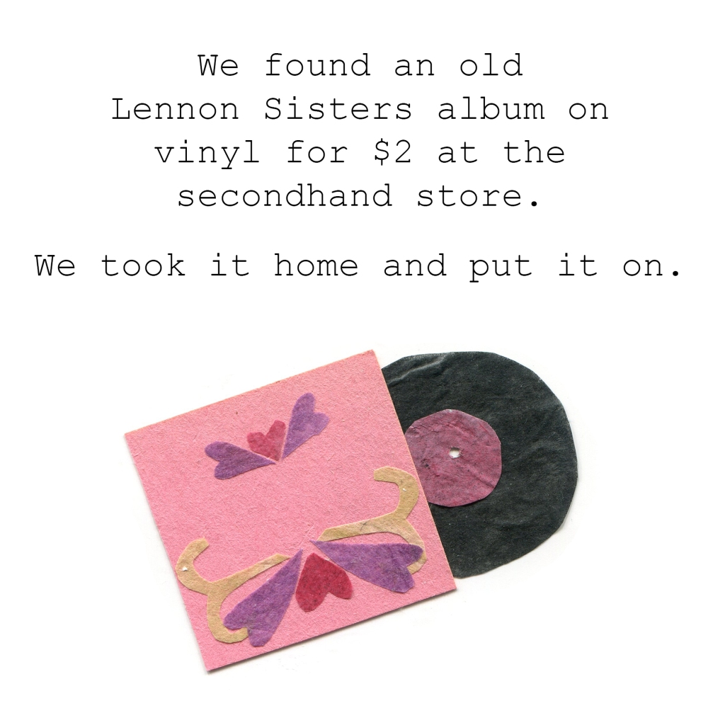 We found an old Lennon Sister album on vinyl for $2 at the secondhand store. We took it home and put it on.