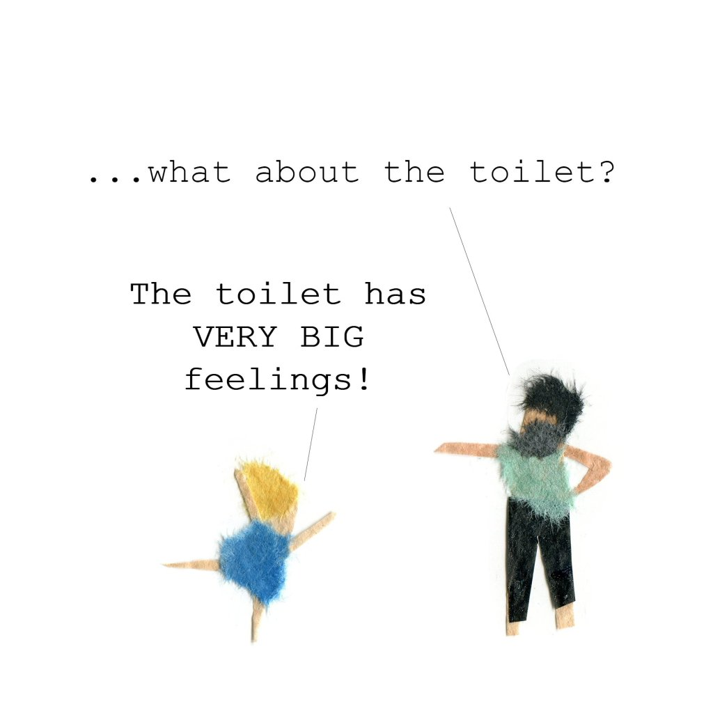 Father: ...what about the toilet? Daughter: The toilet has Very Big feelings!