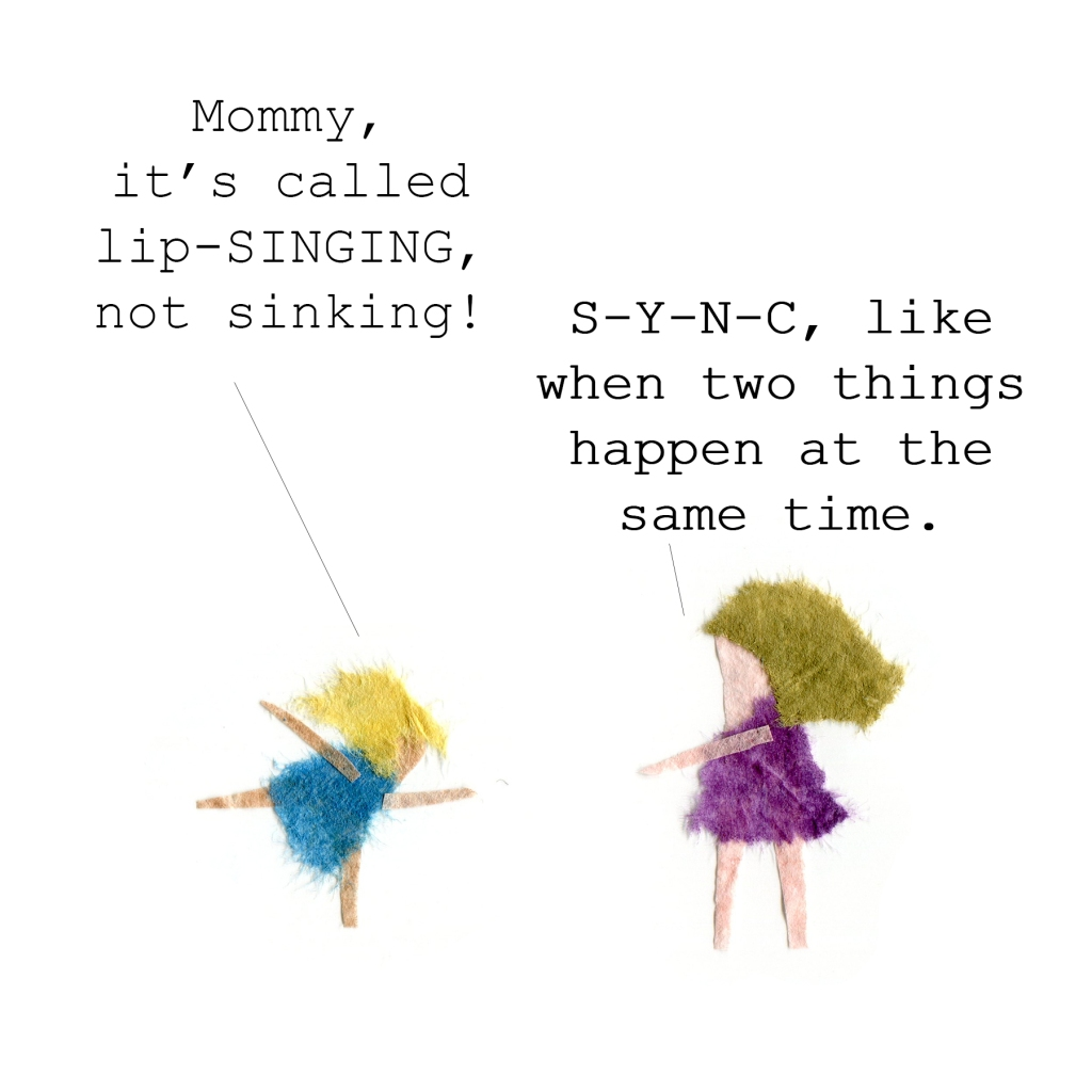 Girl: Mommy, it's called lip-SINGING, not sinking!  Mother: S_Y_N_C, like when two things happen at the same time.