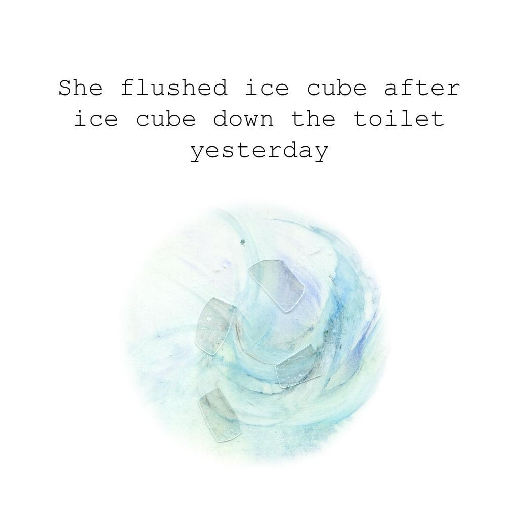 She flushed ice cube after ice cube down the toilet yesterday.