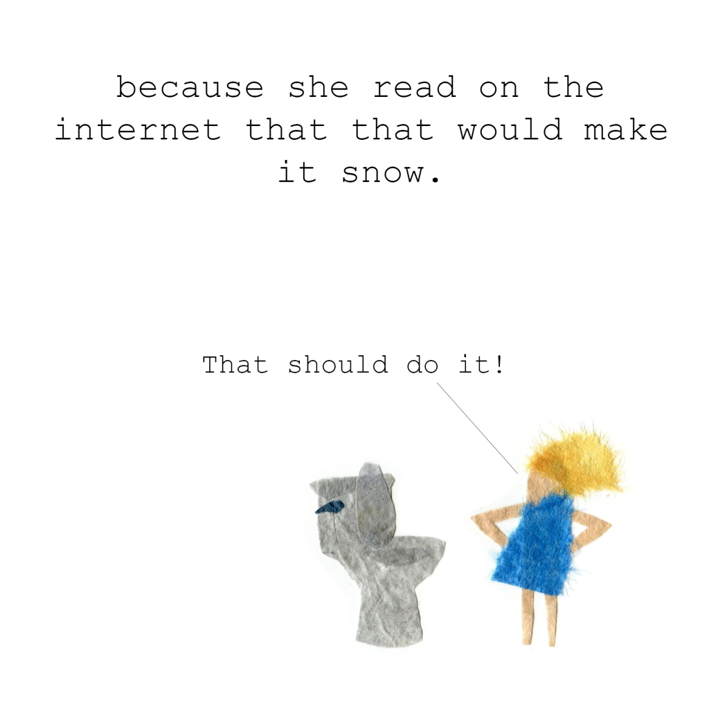 because she read on the internet that that would make it snow. Kid: That should do it!