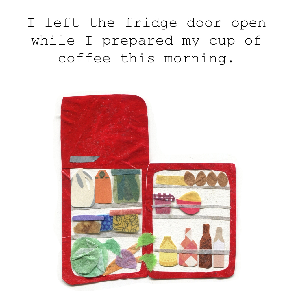 I left the fridge door open while I prepared my cup of coffee this morning.