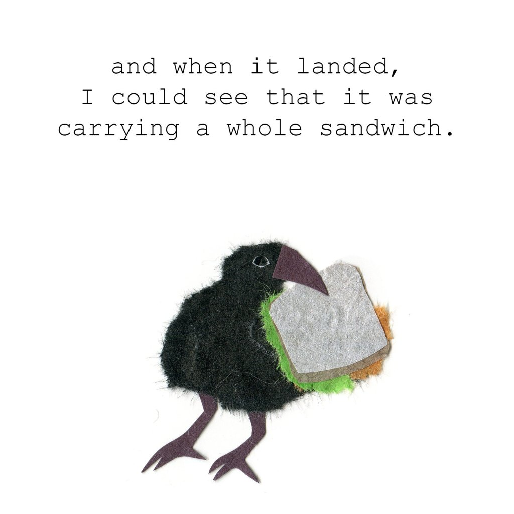 And when it landed, I would see that it was carrying a whole sandwich.