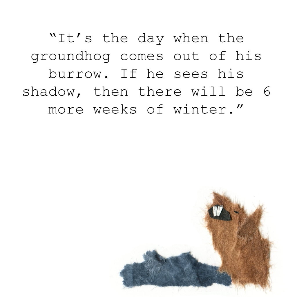"""It's the day when the groundhog comes out of his burrow. If he sees his shadow, then there will be 6 more weeks of winter."""