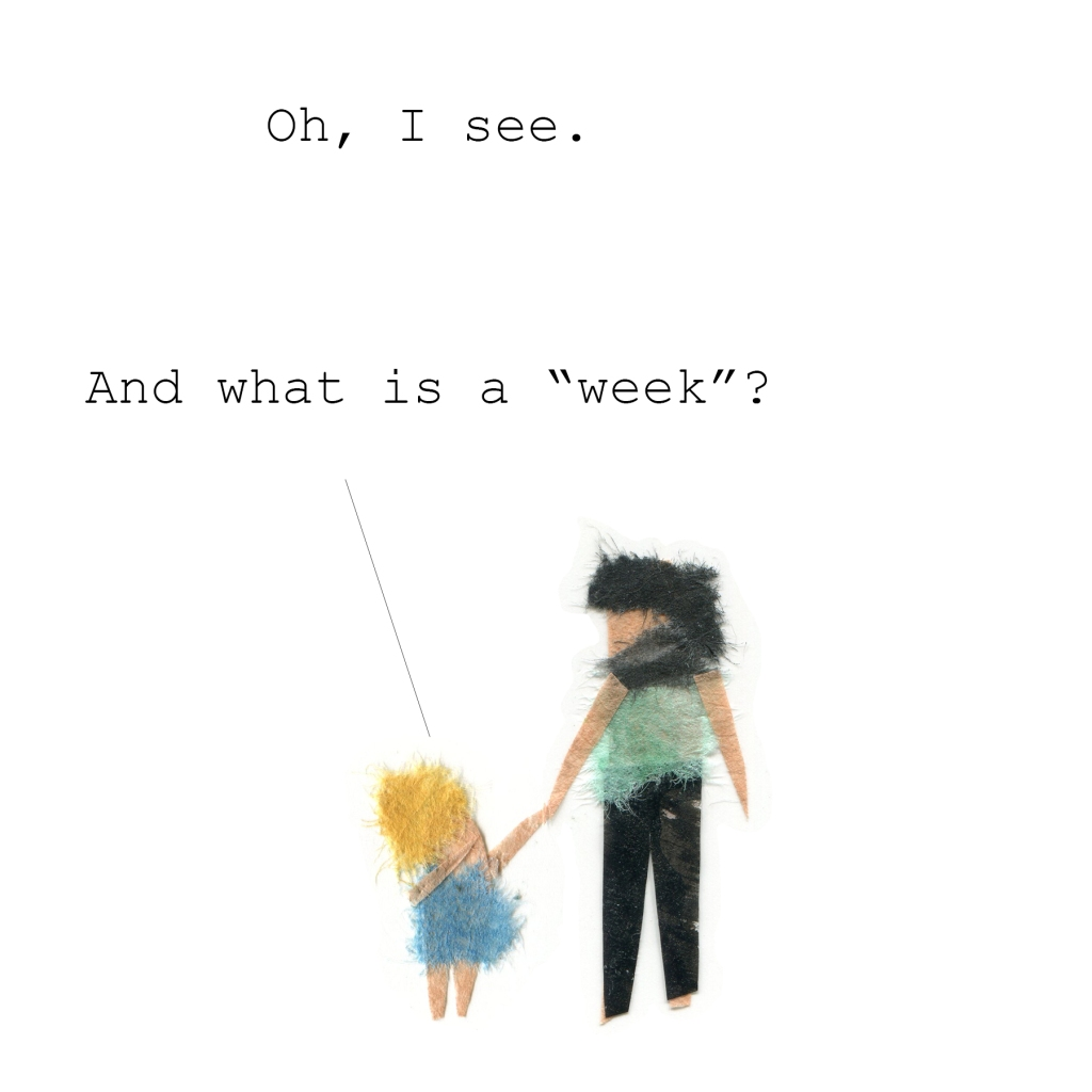 "Daughter: Oh, I see.   And what is a ""week""?"