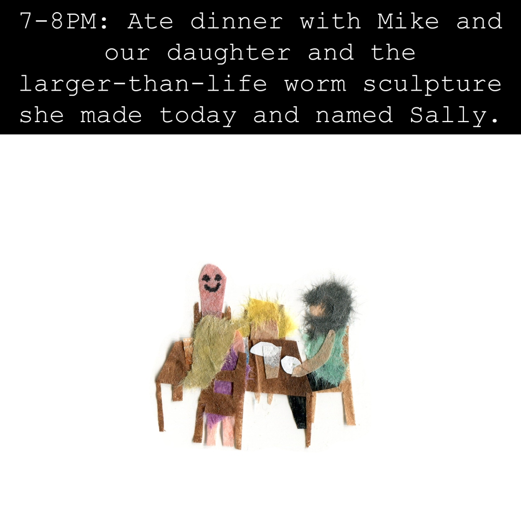 7-8PM: Ate dinner with Mike and our daughter and the larger-than-life worm sculpture she made today and named Sally.