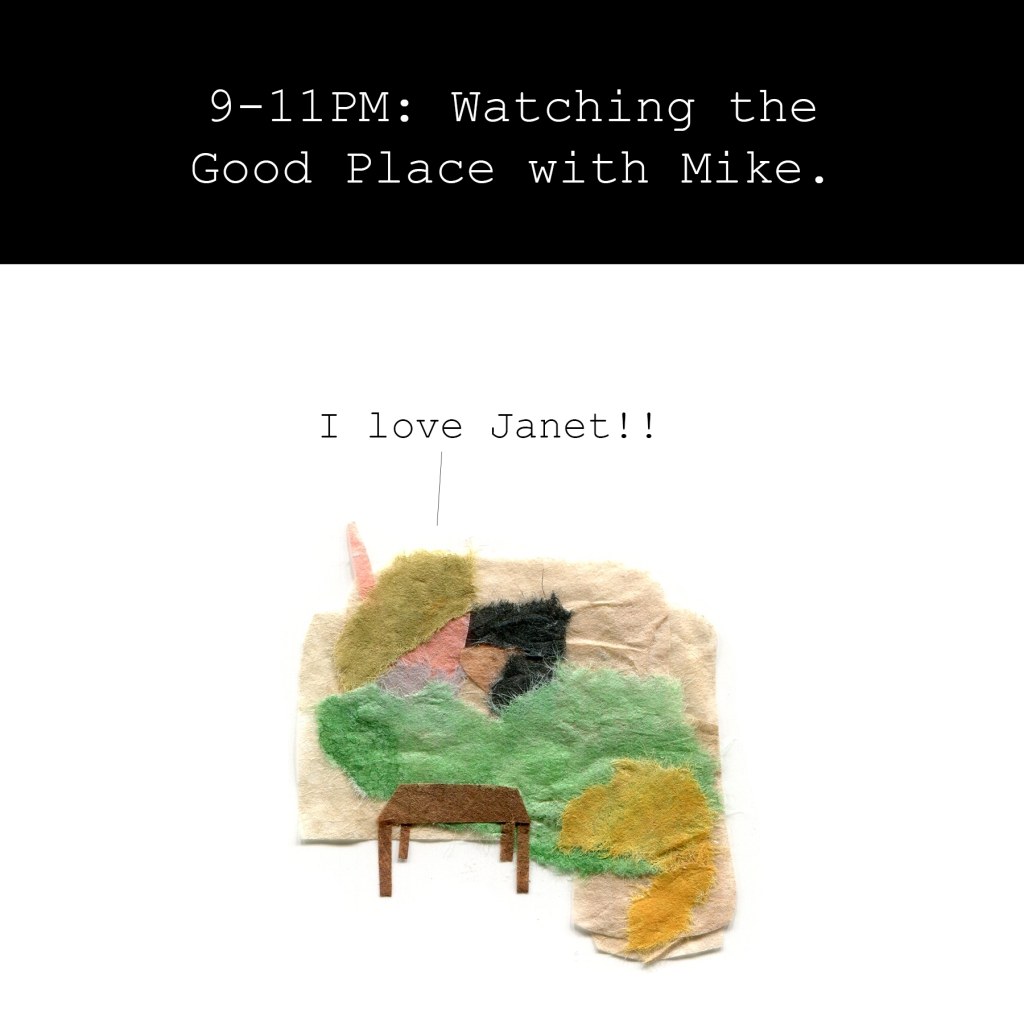 9-11PM: Watching the Good Place with Mike.  Me: I love Janet!!