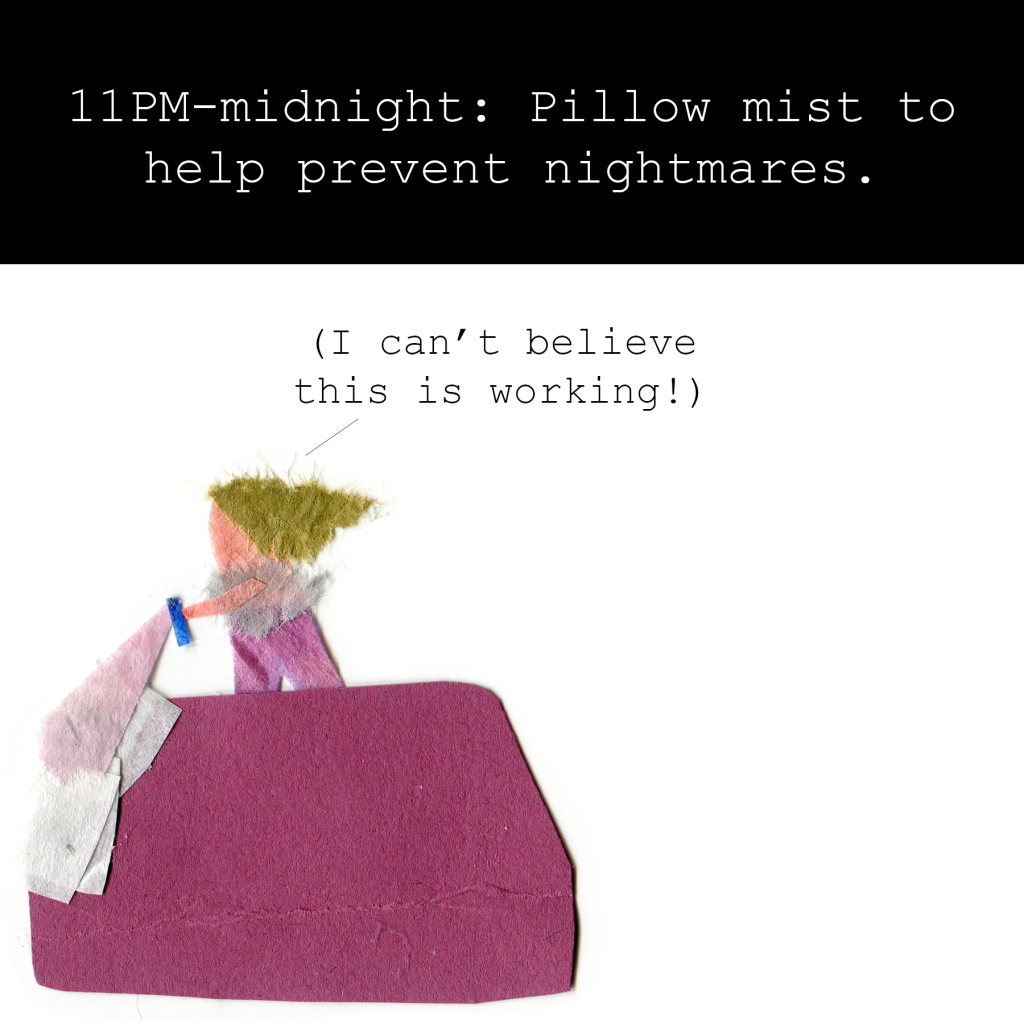 11PM-midnight: Pillow mist to help prevent nightmares.  Me: I can't believe this is working!