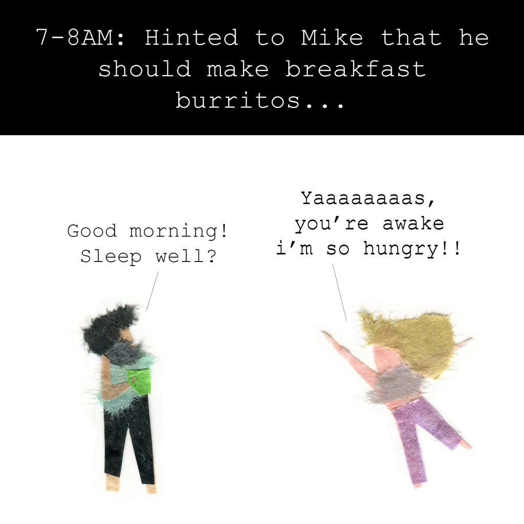 7-8AM: Hinted to Mike that he should make breakfast burritos.   Mike: Good morning! Sleep well?  Me, attacking: Yaaaaaaaaaas, you're awake I'm so hungry!!