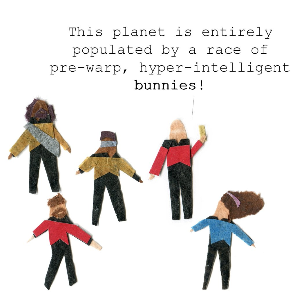 Picard, Worf, Geordi, Troi and Riker all stand on the planet's surface. Picard: This planet is entirely populated by pre-warp, hyper-intelligent bunnies!