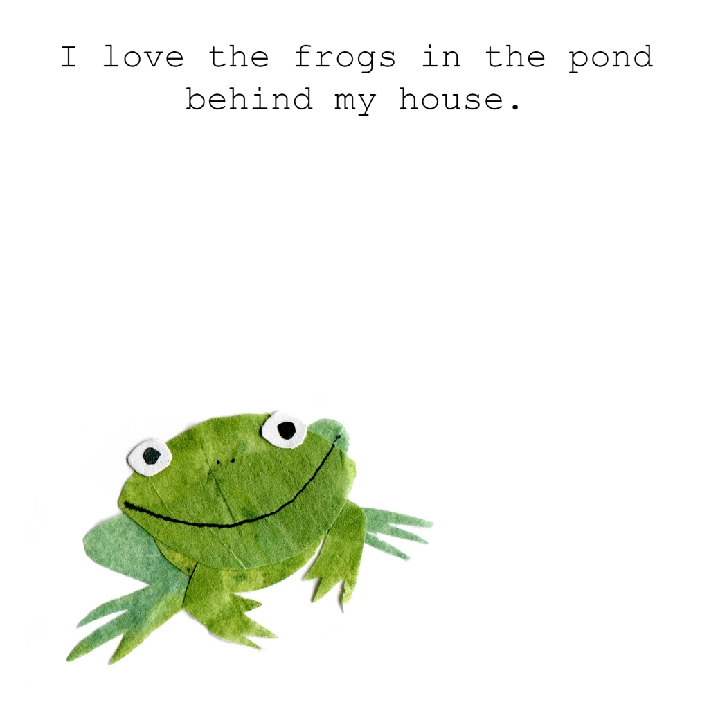 I love the frogs in the pond behind my house.