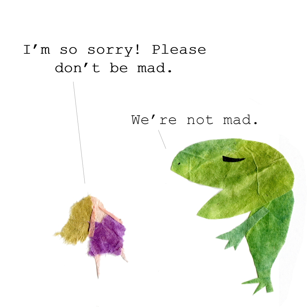 Me to badly drawn frog: I'm so sorry! Please don't be mad.  Frog: We're not mad.