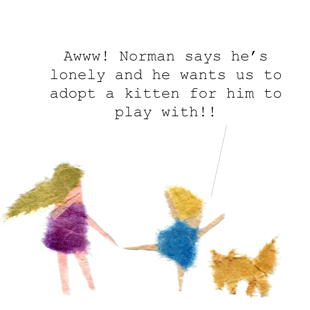 Little girl to her mother: Awww! Norman says he's lonely and he wants us to adopt a kitten for him to play with!!