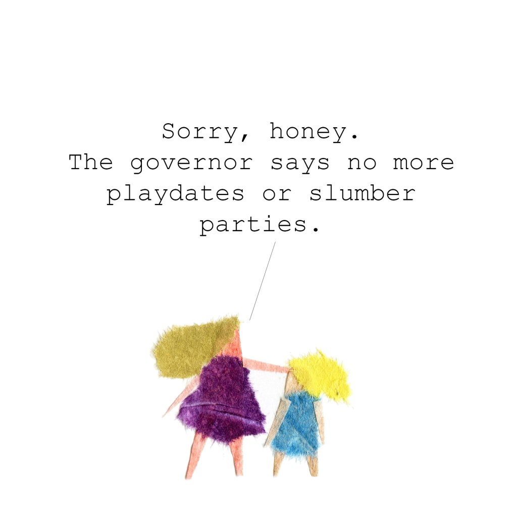 Me to daughter: Sorry, honey. The governor says no more playdates or slumber parties.