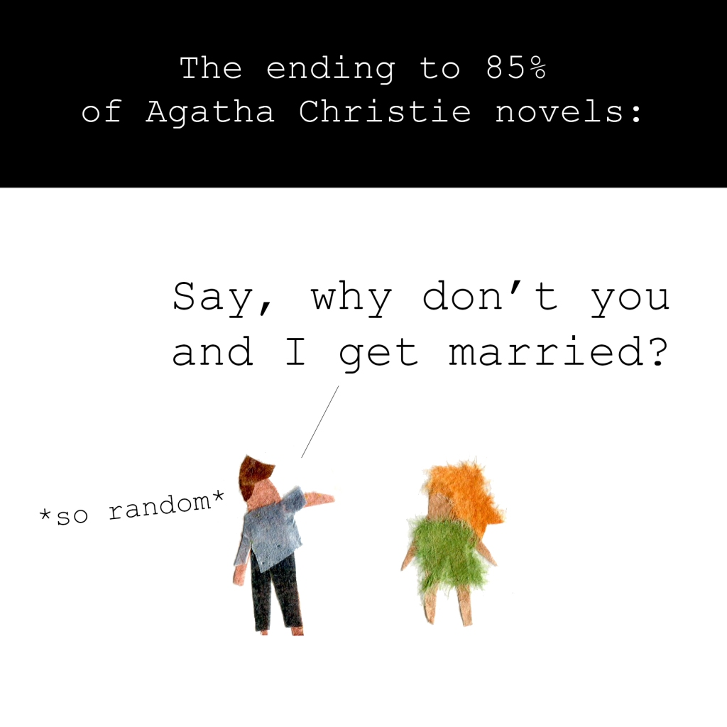 The ending to 85% of Agatha Christie novels:  Man, randomly: Say, why don't you and I get married?