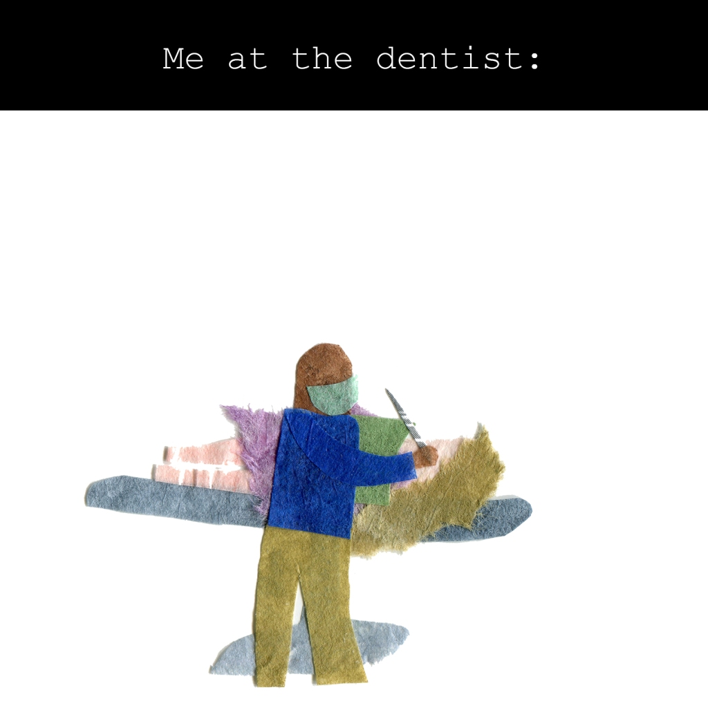 Me at the dentist: Illustration of me in the dentist chair with the dentist poking some sharp tool in my mouth.