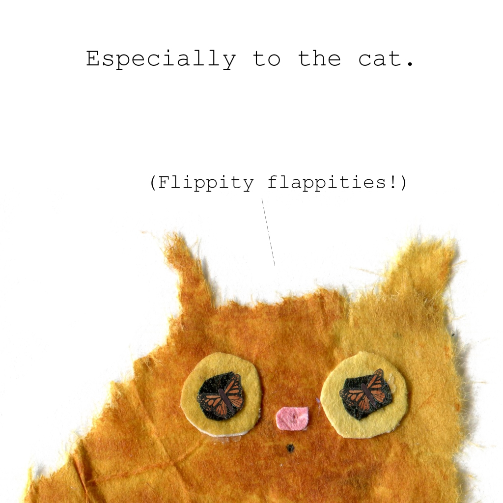 "Especially to the cat. (Cat thinking ""Flippity flappities!"""