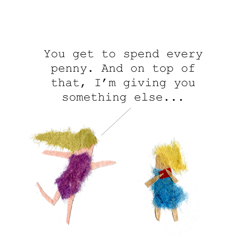 """""""You get to spend every penny. And on top of that, I'm giving you something else..."""