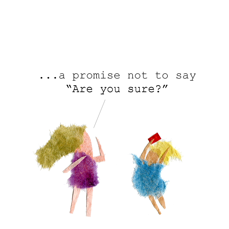 """""""...a promise not to say """"Are you sure?""""""""  Daughter jumps for joy."""