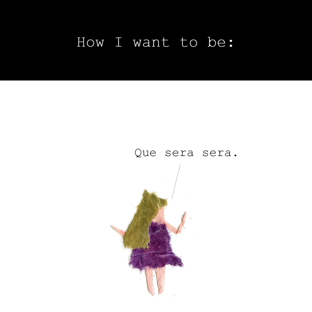 How I want to be: Que sera sera. (Image shows a woman shrugging.)