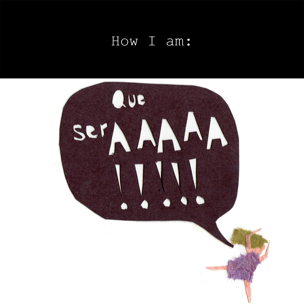 How I am: Que serAAAAA!!!!! (Image shows a woman screaming and running.)